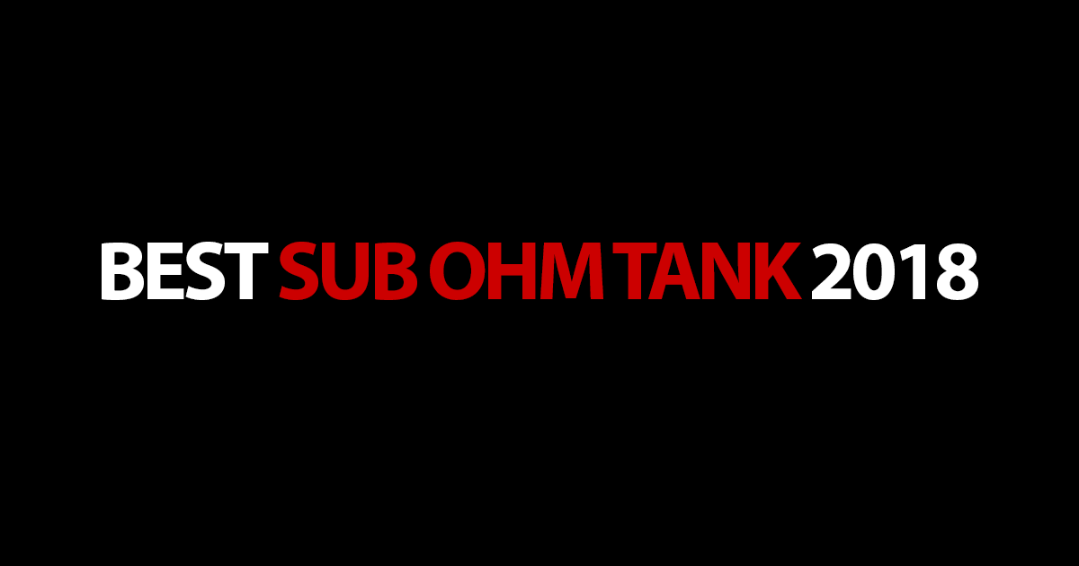 The best Sub Ohm Tanks of 2018